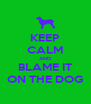 KEEP CALM AND BLAME IT ON THE DOG - Personalised Poster A4 size