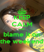 KEEP CALM and  blame it on the weekend - Personalised Poster A4 size