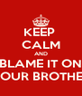 KEEP  CALM AND BLAME IT ON YOUR BROTHER - Personalised Poster A4 size