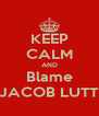 KEEP CALM AND Blame JACOB LUTT - Personalised Poster A4 size