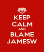 KEEP CALM AND BLAME JAMESW - Personalised Poster A4 size