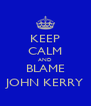 KEEP CALM AND BLAME JOHN KERRY - Personalised Poster A4 size