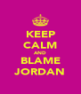 KEEP CALM AND BLAME JORDAN - Personalised Poster A4 size