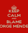 KEEP CALM AND BLAME JORGE MENDES - Personalised Poster A4 size