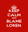 KEEP CALM AND BLAME LOREN - Personalised Poster A4 size