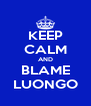 KEEP CALM AND BLAME LUONGO - Personalised Poster A4 size