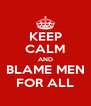 KEEP CALM AND BLAME MEN FOR ALL - Personalised Poster A4 size