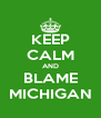 KEEP CALM AND BLAME MICHIGAN - Personalised Poster A4 size