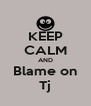 KEEP CALM AND Blame on Tj - Personalised Poster A4 size