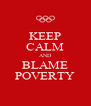 KEEP CALM AND BLAME POVERTY - Personalised Poster A4 size
