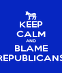 KEEP CALM AND BLAME REPUBLICANS - Personalised Poster A4 size