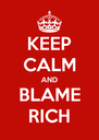 KEEP CALM AND BLAME RICH - Personalised Poster A4 size