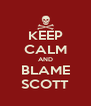 KEEP CALM AND BLAME SCOTT - Personalised Poster A4 size
