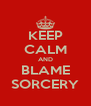 KEEP CALM AND BLAME SORCERY - Personalised Poster A4 size