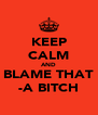 KEEP CALM AND BLAME THAT -A BITCH - Personalised Poster A4 size