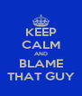 KEEP CALM AND BLAME THAT GUY - Personalised Poster A4 size