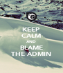 KEEP CALM AND BLAME THE ADMIN - Personalised Poster A4 size