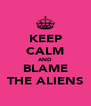KEEP CALM AND BLAME THE ALIENS - Personalised Poster A4 size