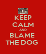 KEEP CALM AND BLAME  THE DOG  - Personalised Poster A4 size