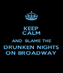 KEEP CALM AND  BLAME THE DRUNKEN NIGHTS ON BROADWAY - Personalised Poster A4 size