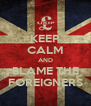 KEEP CALM AND BLAME THE FOREIGNERS - Personalised Poster A4 size