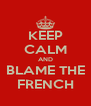 KEEP CALM AND BLAME THE FRENCH - Personalised Poster A4 size
