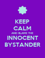 KEEP CALM AND BLAME THE INNOCENT BYSTANDER - Personalised Poster A4 size