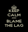 KEEP CALM AND BLAME THE LAG - Personalised Poster A4 size