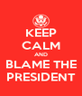 KEEP CALM AND BLAME THE PRESIDENT - Personalised Poster A4 size