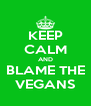 KEEP CALM AND BLAME THE VEGANS - Personalised Poster A4 size