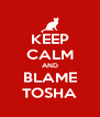 KEEP CALM AND BLAME TOSHA - Personalised Poster A4 size