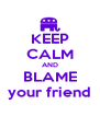KEEP CALM AND BLAME your friend - Personalised Poster A4 size