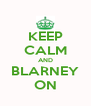 KEEP CALM AND BLARNEY ON - Personalised Poster A4 size