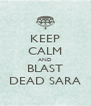 KEEP CALM AND BLAST DEAD SARA - Personalised Poster A4 size