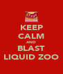 KEEP CALM AND BLAST LIQUID ZOO - Personalised Poster A4 size
