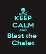 KEEP CALM AND Blast the  Chalet - Personalised Poster A4 size
