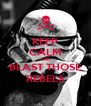 KEEP CALM AND BLAST THOSE REBELS - Personalised Poster A4 size