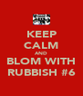 KEEP CALM AND BLOM WITH RUBBISH #6 - Personalised Poster A4 size