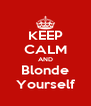 KEEP CALM AND Blonde Yourself - Personalised Poster A4 size