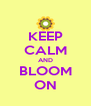 KEEP CALM AND BLOOM ON - Personalised Poster A4 size