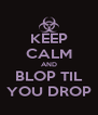 KEEP CALM AND BLOP TIL YOU DROP - Personalised Poster A4 size