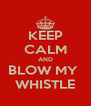 KEEP CALM AND BLOW MY  WHISTLE - Personalised Poster A4 size
