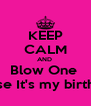 KEEP CALM AND  Blow One  'Cause It's my birthday  - Personalised Poster A4 size