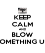 KEEP CALM AND BLOW SOMETHING UP - Personalised Poster A4 size
