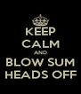 KEEP CALM AND BLOW SUM HEADS OFF - Personalised Poster A4 size