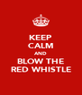 KEEP CALM AND BLOW THE RED WHISTLE - Personalised Poster A4 size