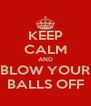 KEEP CALM AND BLOW YOUR BALLS OFF - Personalised Poster A4 size