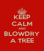 KEEP CALM AND BLOWDRY A TREE - Personalised Poster A4 size