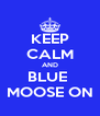 KEEP CALM AND BLUE  MOOSE ON - Personalised Poster A4 size