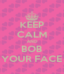 KEEP CALM AND BOB YOUR FACE - Personalised Poster A4 size